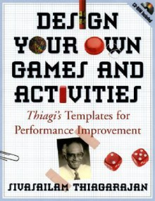 "Design Your Own Games and Activities: Thiagi's Templates for Performance Improvement - Sivasailam """"Thiagi"""""" Thiagarajan"