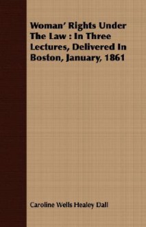Woman' Rights Under the Law: In Three Lectures, Delivered in Boston, January, 1861 - Caroline Healey Dall