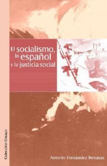 El Socialismo, Lo Espaqol y La Justicia Social - Antonio Fernandez Benayas