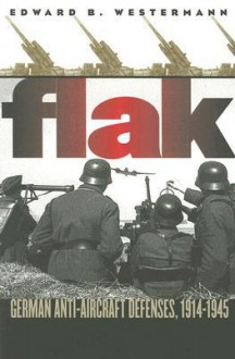 Flak: German Anti-Aircraft Defenses, 1914-1945 - Edward B. Westermann