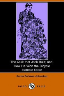The Quilt that Jack Built; and, How He Won the Bicycle (Illustrated Edition) (Dodo Press) - Annie Fellows Johnston