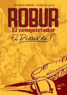 Robur El Conquistador: El Diario de F. - Ricardo Ferrari, Horacio Lalia
