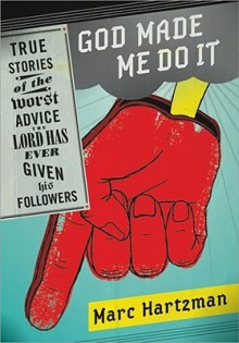 God Made Me Do It: True Stories of the Worst Advice the Lord Has Ever Given His Followers - Marc Hartzman