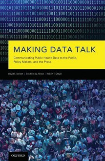 Making Data Talk: The Science and Practice of Translating Public Health Research and Surveillance Findings to Policy Makers, the Public, and the Press - David E. Nelson, Bradford W Hesse, Robert T Croyle
