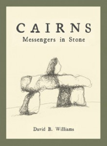 Cairns: Messengers in Stone - David B. Williams