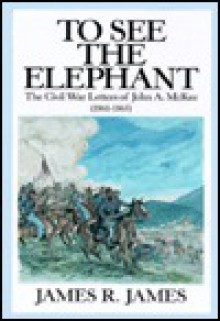 To See the Elephant: The Civil War Letters of John A. McKee (1861-1865) - James R. James