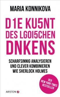 Die Kunst des logischen Denkens: Scharfsinnig analysieren und clever kombinieren wie Sherlock Holmes (German Edition) - Maria Konnikova