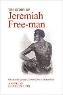 The Story of Jeremiah Free-Man - Charles F. Fix