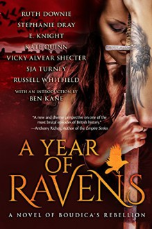 A Year of Ravens: a novel of Boudica's Rebellion - SJA Turney,Russell Whitfield,Stephanie Dray,Kate Quinn,Vicky Alvear Shecter,Ben Kane,E.E. Knight,Ruth Downie
