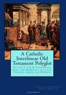 A Catholic Interlinear Old Testament Polyglot: Volume V: I & II Chronicles, Ezra and Nehemiah in Latin, English, Greek and Hebrew (Volume 5) - Paul A. Böer Sr.