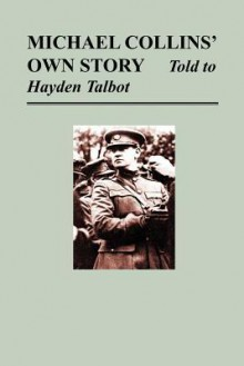 Michael Collins' Own Story - Told to Hayden Tallbot - Michael Collins, Hayden Talbot
