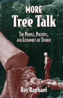 More Tree Talk: The People, Politics, and Economics of Timber - Ray Raphael