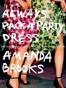 Always Pack a Party Dress: And Other Lessons Learned From a (Half) Life in Fashion - Amanda Brooks