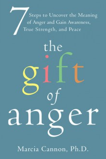 The Gift of Anger: Seven Steps to Uncover the Meaning of Anger and Gain Awareness, True Strength, and Peace - Marcia Cannon