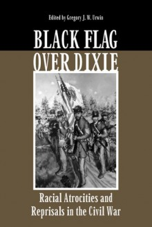 Black Flag Over Dixie: Racial Atrocities and Reprisals in the Civil War - Gregory Urwin