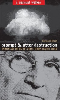 Prompt and Utter Destruction, Rev. Ed.: Truman and the Use of Atomic Bombs against Japan, Revised Edition - J. Samuel Walker