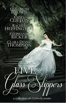 Five Glass Slippers: A Collection of Cinderella Stories - Elisabeth Brown, Emma Clifton, Rachel Heffington, Stephanie Ricker, Clara Diane Thompson, Anne Elisabeth Stengl