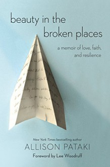 Beauty in the Broken Places: A Memoir of Love, Faith, and Resilience - Allison Pataki, Lee Woodruff