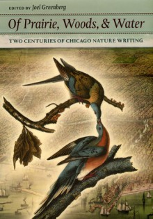Of Prairie, Woods, and Water: Two Centuries of Chicago Nature Writing - Joel Greenberg