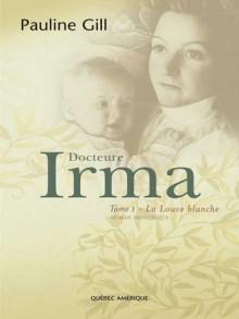 Docteure Irma ,Tome 1 La Louve Blanche - Pauline Gill