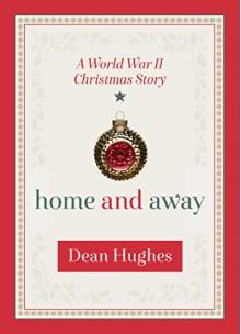 Home and Away: A World War II Christmas Story - Dean Hughes