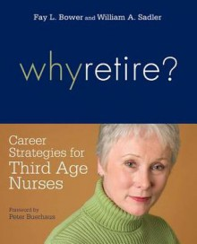 Why Retire? Career Strategies for Third-Age Nurses - Fay L. Bower, William A. Sadler