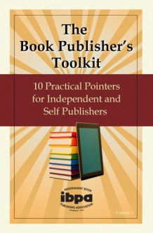 The Book Publishers Toolkit: 10 Practical Pointers for Independent and Self Publishers Vol. 1 - IBPA Contributors
