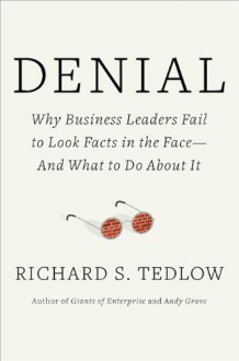 Denial: Why Business Leaders Fail to Look Facts in the Face---and What to Do About It - Richard S. Tedlow