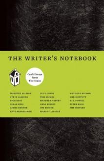 The Writer's Notebook: Craft Essays from Tin House - 'Dorothy Allison', 'Jim Shepard', 'Aimee Bender', 'Kate Bernheimer', 'Anna Keesey', 'Susan Bell', 'Denis Johnson', 'Matthea Harvey', 'Nick Flynn', 'D. A. Powell', 'Charles D'Ambrosio', 'Chris Offutt', 'Stephen Elliott', 'Steve Almond', 'Marie Howe'