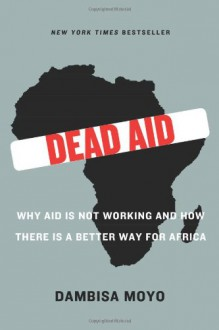 Dead Aid: Why Aid Is Not Working and How There Is a Better Way for Africa - Dambisa Moyo, Niall Ferguson