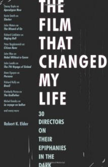 The Film That Changed My Life: 30 Directors on Their Epiphanies in the Dark - Robert K. Elder