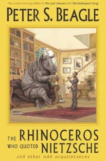 The Rhinoceros Who Quoted Nietzsche and Other Odd Acquaintances - Peter S. Beagle, Patricia A. McKillip
