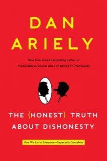 The (Honest) Truth About Dishonesty: How We Lie to Everyone--Especially Ourselves - Dan Ariely