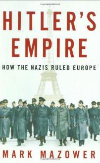Hitler's Empire: How the Nazis Ruled Europe - Mark Mazower