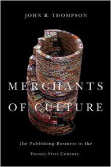 Merchants of Culture: The Publishing Business in the Twenty-First Century - John B. Thompson