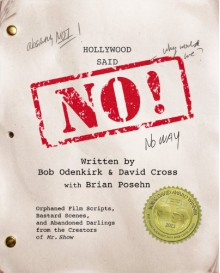 Hollywood Said No!: Orphaned Film Scripts, Bastard Scenes, and Abandoned Darlings from the Creators of Mr. Show - Bob Odenkirk, David Cross, Brian Posehn