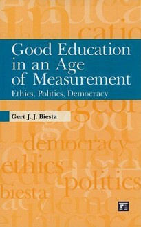 Good Education in an Age of Measurement: Ethics, Politics, Democracy (Interventions: Education, Philosophy, and Culture) - Gert J.J. Biesta
