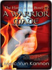 A Warrior Made [The Flame in the Bowl Book Two] - Marc Vun Kannon
