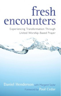 Fresh Encounters: Experiencing Transformation through United Worship-Based Prayer - Daniel Henderson, Charles R Ringma