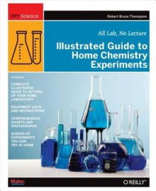 Illustrated Guide to Home Chemistry Experiments: All Lab, No Lecture - Robert Bruce Thompson