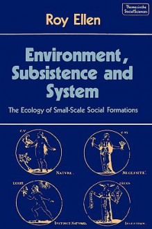 Environment, Subsistence, And System: The Ecology Of Small Scale Social Formations - Roy Ellen