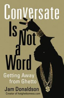 Conversate Is Not a Word: Getting Away from Ghetto - Jam Donaldson