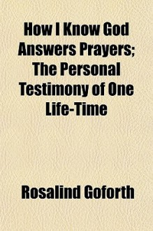 How I Know God Answers Prayers; The Personal Testimony of One Life-Time - Rosalind Goforth