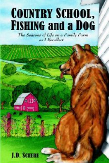 Country School, Fishing and a Dog;: The Seasons of Life on a Family Farm as I Recollect - J.D. Schere