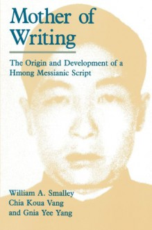 Mother of Writing: The Origin and Development of a Hmong Messianic Script - William A. Smalley;Chia Koua Vang;Gnia Yee Yang