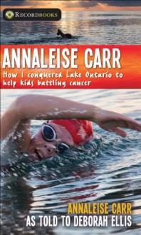 Annaleise Carr: How I Conquered Lake Ontario to Help Kids Battling Cancer - Annaleise Carr, Deborah Ellis