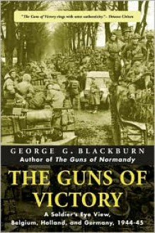 The Guns of Victory: A Soldier's Eye View, Belgium, Holland, and Germany, 1944-45 - George Blackburn