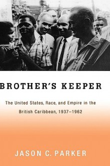 Brother's Keeper: The United States, Race, and Empire in the British Caribbean, 1927-1962 - Jason Parker