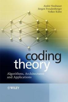 Coding Theory: Algorithms, Architectures and Applications - André Neubauer, Jürgen Freudenberger, Volker Kühn
