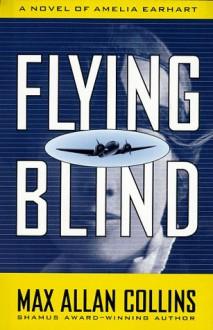 Flying Blind: A Novel of Amelia Earhart (Nathan Heller Novels) - Max Allan Collins